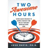 Two Awesome Hours: Science-based Strategies to Harness Your Best Time and Get Your Most Important Work Done by Davis, Josh, Ph.D., 9780062326119