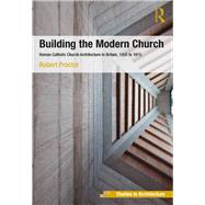 Building the Modern Church: Roman Catholic Church Architecture in Britain, 1955 to 1975 by Proctor,Robert, 9781138246119