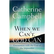 When We Can't, God Can by Campbell, Catherine, 9780857216120