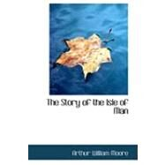 The Story of the Isle of Man by Moore, Arthur William, 9780554956121