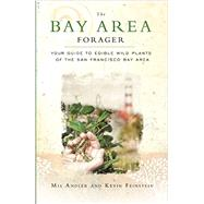 The Bay Area Forager: Your Guide to Edible Wild Plants of the San Francisco Bay Area by Andler, Mia; Feinstein, Kevin, 9780615496122