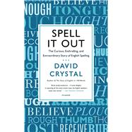 Spell It Out The Curious, Enthralling, and Extraordinary Story of English Spelling by Crystal, David, 9781250056122