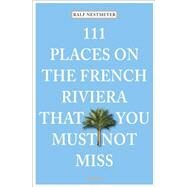 111 Places on the French Riviera That You Must Not Miss by Nestmeyer, Ralf, 9783954516124