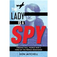 The Lady Is a Spy: Virginia Hall, World War II Hero of the French Resistance (Scholastic Focus) by Mitchell, Don, 9780545936125