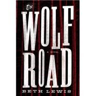 The Wolf Road by Lewis, Beth, 9781101906125