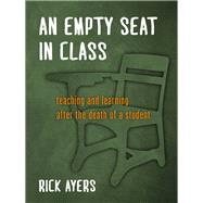 An Empty Seat in Class: Teaching and Learning After the Death of a Student by Ayers, Rick, 9780807756126