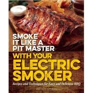 Smoke It Like a Pit Master with Your Electric Smoker Recipes and Techniques for Easy and Delicious BBQ by O'Neal, Wendy, 9781612436128