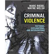 Criminal Violence Patterns, Explanations, and Interventions by Riedel, Marc; Welsh, Wayne, 9780199386130