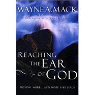 Reaching the Ear of God : Praying More ... and More Like Jesus by Mack, Wayne A., 9780875526133