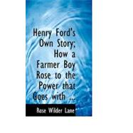 Henry Ford's Own Story: How a Farmer Boy Rose to the Power That Goes With Many Millions Yet Never Lost Touch With Humanity by Lane, Rose Wilder, 9780554686134