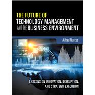 The Future of Technology Management and the Business Environment Lessons on Innovation, Disruption, and Strategy Execution by Marcus, Alfred A., 9780133996135