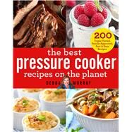 The Best Pressure Cooker Recipes on the Planet 200 Triple-Tested, Family-Approved, Fast & Easy Recipes by Murray, Debra, 9781250096135