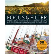 Focus and Filter Professional Techniques for Mastering Digital Photography and Capturing the Perfect Shot by Darlow, Andrew, 9781612436135