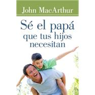 Sé el papá que tus hijos necesitan / Be the father your children need by MacArthur, John, 9780825456138