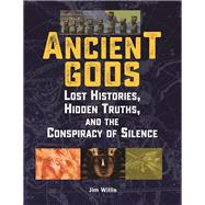 Ancient Gods Lost Histories, Hidden Truths, and the Conspiracy of Silence by Willis, Jim, 9781578596140
