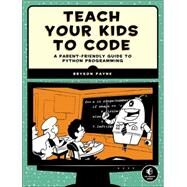 Teach Your Kids to Code by Payne, Bryson, 9781593276140