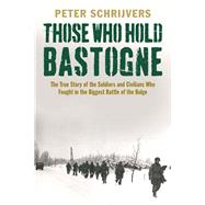 Those Who Hold Bastogne: The True Story of the Soldiers and Civilians Who Fought in the Biggest Battle of the Bulge by Schrijvers, Peter, 9780300216141