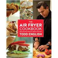 The Air Fryer Cookbook Deep-Fried Flavor Made Easy, Without All the Fat! by English, Todd, 9781250096142