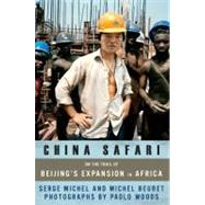 China Safari : On the Trail of Beijing's Expansion in Africa by Michel, Serge, 9781568586144
