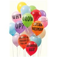 Why Grow Up? Subversive Thoughts for an Infantile Age by Neiman, Susan, 9780374536145