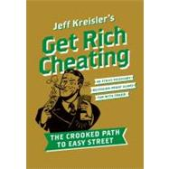 Get Rich Cheating : The Crooked Path to Easy Street by Kreisler, Jeff, 9780061686146