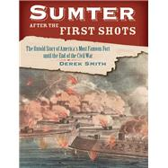 Sumter After the First Shots The Untold Story of America's Most Famous Fort until the End of the Civil War by Smith, Derek,, 9780811716147