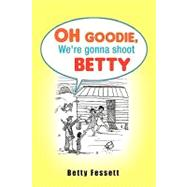 Oh Goodie, We're Gonna Shoot Betty by Fessett, Betty, 9781425756147