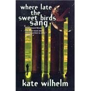 Where Late The Sweet Birds Sang A Novel by Wilhelm, Kate, 9780312866150