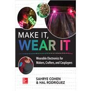 Make It, Wear It: Wearable Electronics for Makers, Crafters, and Cosplayers by Cohen, Sahrye; Rodriguez, Hal, 9781260116151