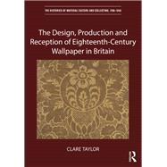 The Design, Production and Reception of Eighteenth-Century Wallpaper in Britain by Taylor; Clare, 9781472456151