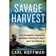Savage Harvest: A Tale of Cannibals, Colonialism, and Michael Rockefeller's Tragic Quest for Primitive Art by Hoffman, Carl, 9780062116154