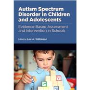 Autism Spectrum Disorder in Children and Adolescents: Evidence-Based Assessment And Intervention In Schools by Wilkinson, Lee A., 9781433816154