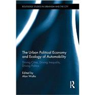 The Urban Political Economy and Ecology of Automobility: Driving Cities, Driving Inequality, Driving Politics by R Alan; Walks, 9780415706155
