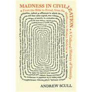 Madness in Civilization: A Cultural History of Insanity, from the Bible to Freud, from the Madhouse to Modern Medicine by Scull, Andrew, 9780691166155
