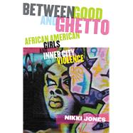 Between Good and Ghetto: African American Girls and Inner-City Violence by Jones, Nikki, 9780813546155
