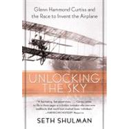 Unlocking the Sky : Glenn Hammond Curtiss and the Race to Invent the Airplane by Shulman, Seth, 9780060956158