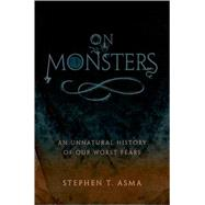 On Monsters : An Unnatural History of Our Worst Fears by Stephen T. Asma, 9780195336160
