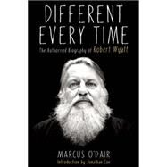 Different Every Time The Authorized Biography of Robert Wyatt by O'Dair, Marcus, 9781593766160