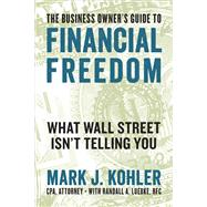 The Business Owner's Guide to Financial Freedom by Kohler, Mark J.; Luebke, Randall A. (CON), 9781599186160