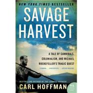 Savage Harvest: A Tale of Cannibals, Colonialism, and Michael Rockefeller's Tragic Quest by Hoffman, Carl, 9780062116161