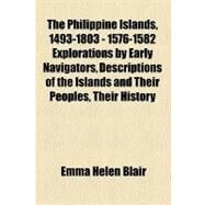 The Philippine Islands, 1493-1803: 1576-1582 Explorations by Early Navigators, Descriptions of the Islands and Their Peoples, Their History and Records of the Catholic Missions, As Rela by Blair, Emma Helen, 9781153716161