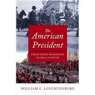 The American President From Teddy Roosevelt to Bill Clinton by Leuchtenburg, William E., 9780195176162