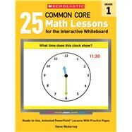 25 Common Core Math Lessons for the Interactive Whiteboard: Grade 1 Ready-to-Use, Animated PowerPoint Lessons With Practice Pages That Help Students Learn and Review Key Common Core Math Concepts by Wyborney, Steve, 9780545486163