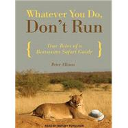 Whatever You Do, Don't Run: True Tales of a Botswana Safari Guide by Allison, Peter; Ferguson, Antony, 9781452606163