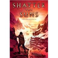 Shatter the Suns by Sangster, Caitlin, 9781481486163