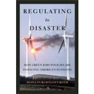 Regulating to Disaster : How Green Jobs Policies Are Poisoning America's Economy by Furchtgott-Roth, Diana, 9781594036163