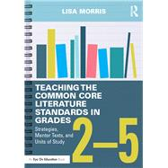 Teaching the Common Core Literature Standards in Grades 2û5: Strategies, Mentor Texts, and Units of Study by Morris; Lisa, 9781138856165