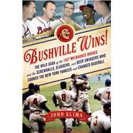Bushville Wins! The Wild Saga of the 1957 Milwaukee Braves and the Screwballs, Sluggers, and Beer Swiggers Who Canned the New York Yankees and Changed Baseball by Klima, John, 9781250006165