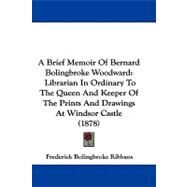 Brief Memoir of Bernard Bolingbroke Woodward : Librarian in Ordinary to the Queen and Keeper of the Prints and Drawings at Windsor Castle (1878) by Ribbans, Frederick Bolingbroke, 9781104006167