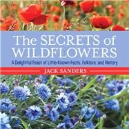 The Secrets of Wildflowers A Delightful Feast of Little-Known Facts, Folklore, and History by Sanders, Jack, 9781493006168